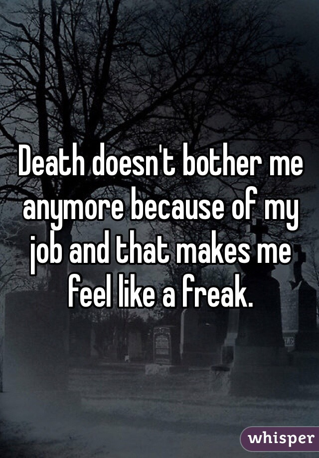 Death doesn't bother me anymore because of my job and that makes me feel like a freak.