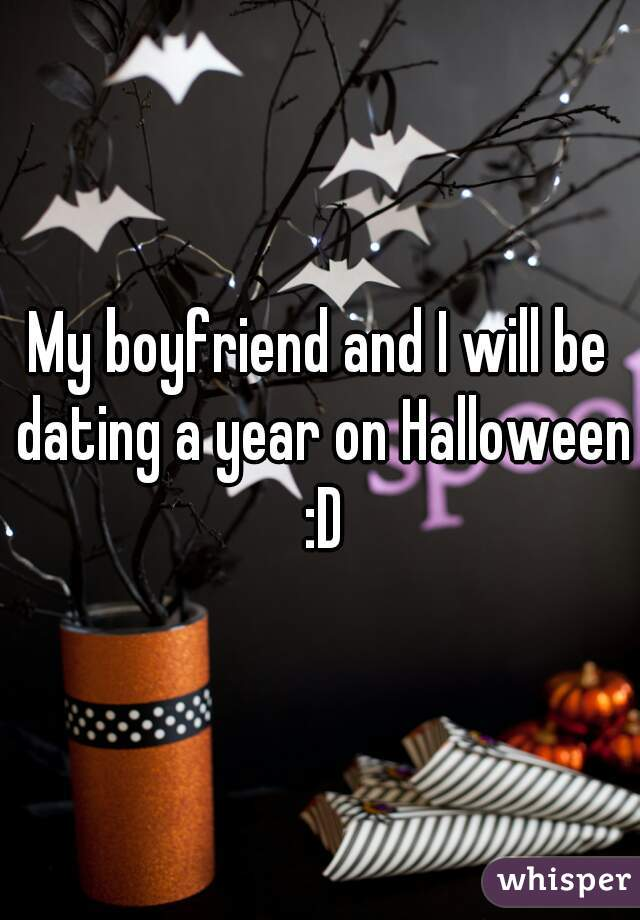 My boyfriend and I will be dating a year on Halloween :D