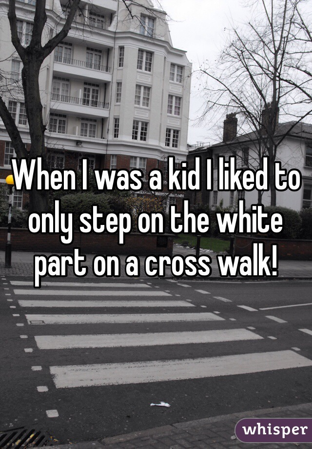 When I was a kid I liked to only step on the white part on a cross walk!