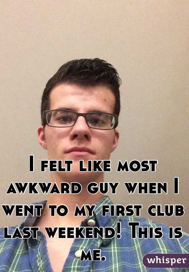 I felt like most awkward guy when I went to my first club last weekend! This is me.