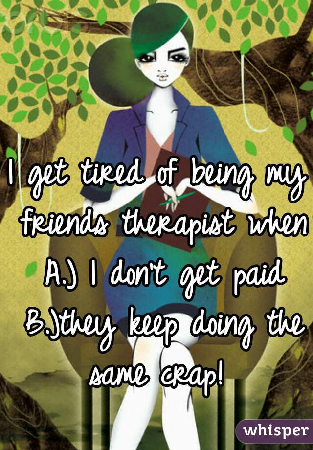 I get tired of being my friends therapist when A.) I don't get paid B.)they keep doing the same crap!