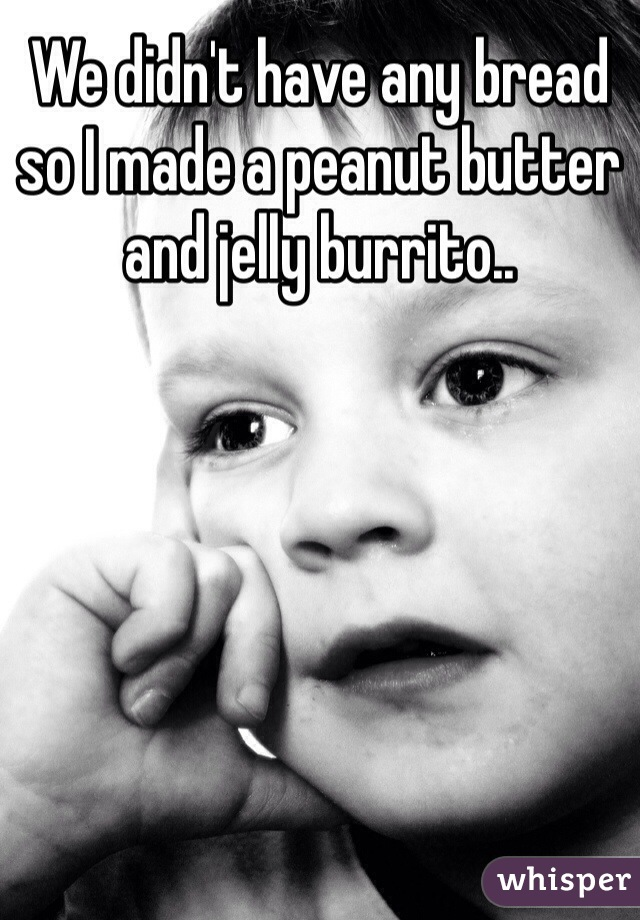 We didn't have any bread so I made a peanut butter and jelly burrito..