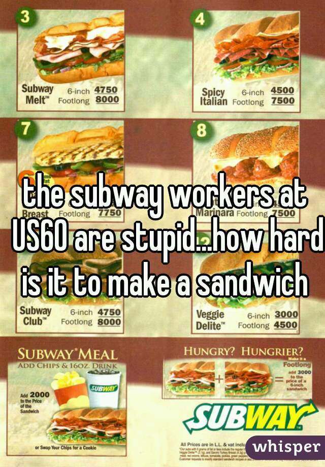 the subway workers at US60 are stupid...how hard is it to make a sandwich