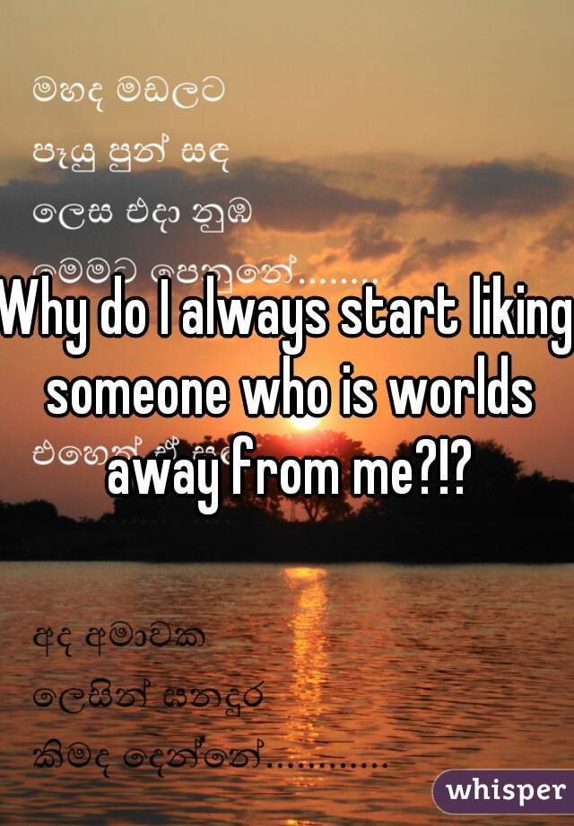 Why do I always start liking someone who is worlds away from me?!?