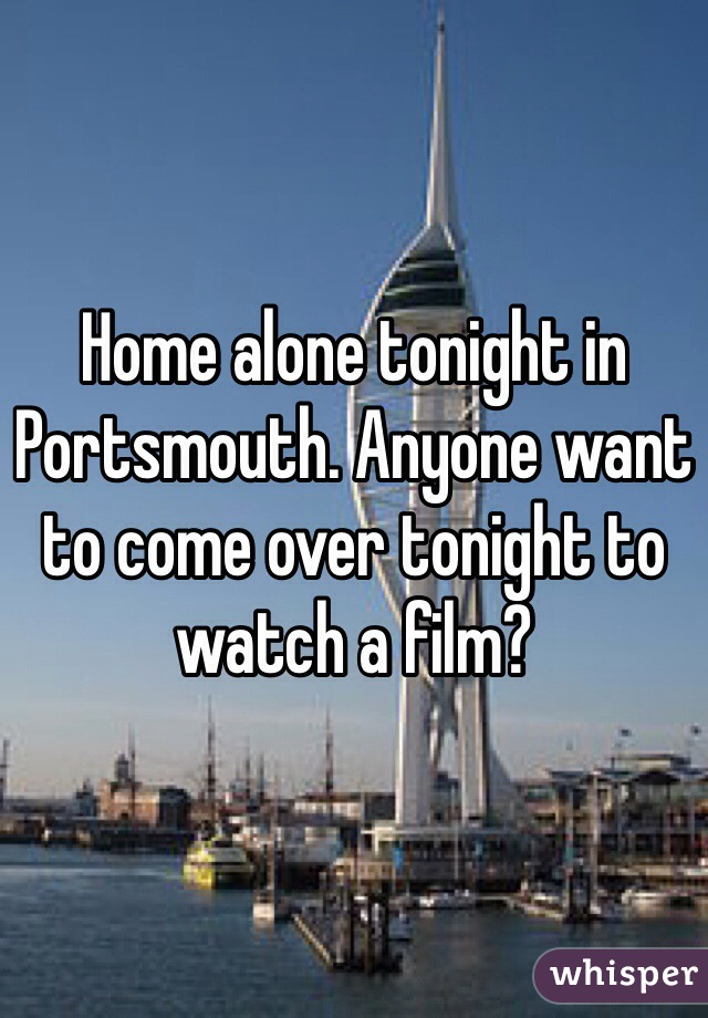 Home alone tonight in Portsmouth. Anyone want to come over tonight to watch a film?