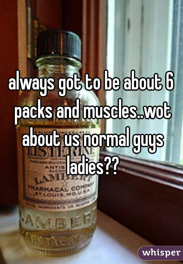 always got to be about 6 packs and muscles..wot about us normal guys ladies??
