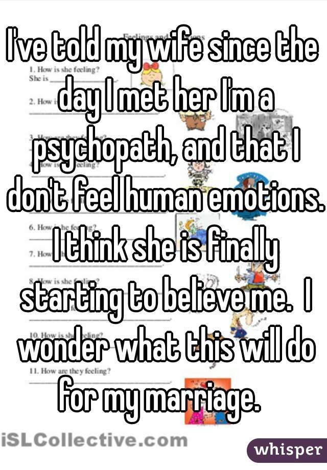 I've told my wife since the day I met her I'm a psychopath, and that I don't feel human emotions. I think she is finally starting to believe me.  I wonder what this will do for my marriage.