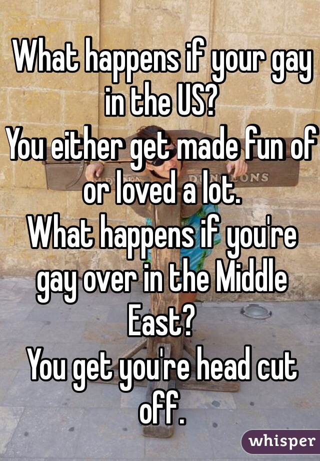 What happens if your gay in the US? You either get made fun of or loved a lot. What happens if you're gay over in the Middle East? You get you're head cut off.