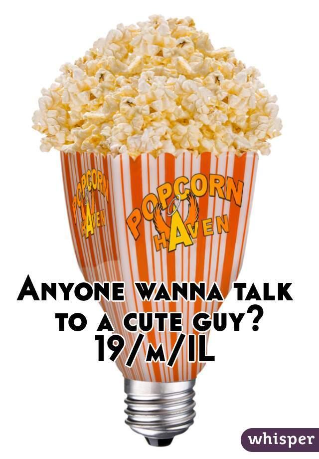 Anyone wanna talk to a cute guy? 19/m/IL