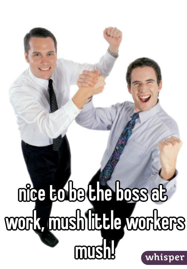 nice to be the boss at work, mush little workers mush!