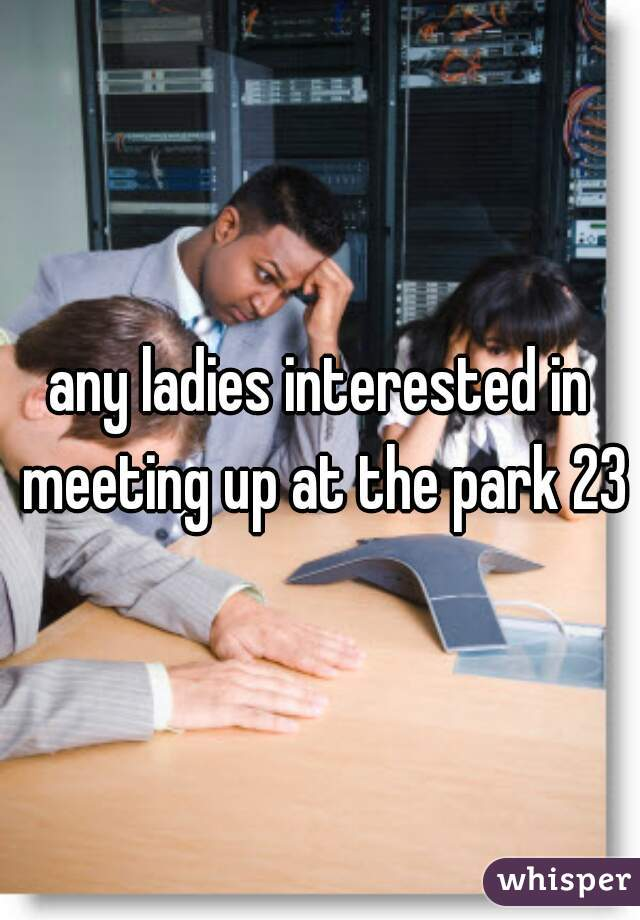 any ladies interested in meeting up at the park 23m