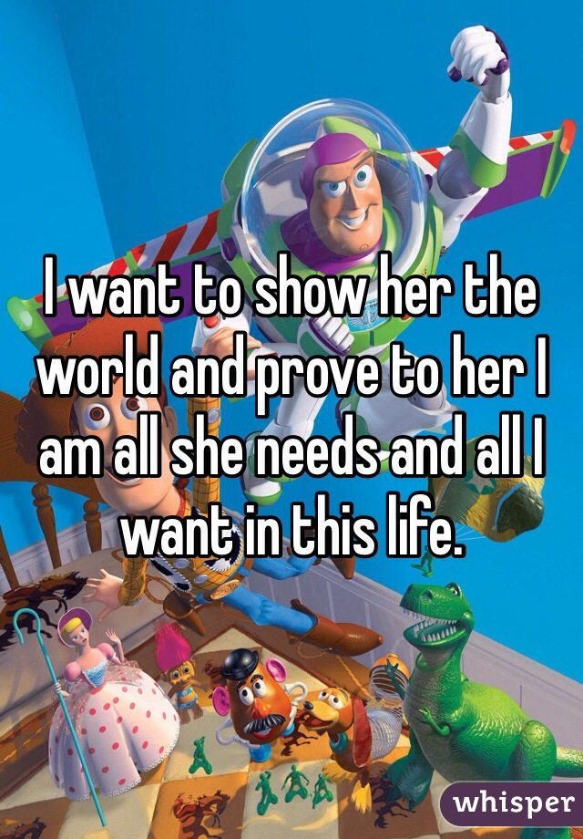 I want to show her the world and prove to her I am all she needs and all I want in this life.