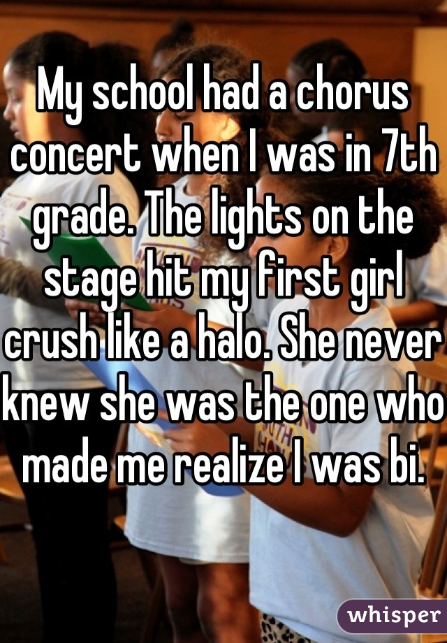 My school had a chorus concert when I was in 7th grade. The lights on the stage hit my first girl crush like a halo. She never knew she was the one who made me realize I was bi.