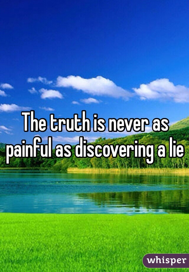 The truth is never as painful as discovering a lie