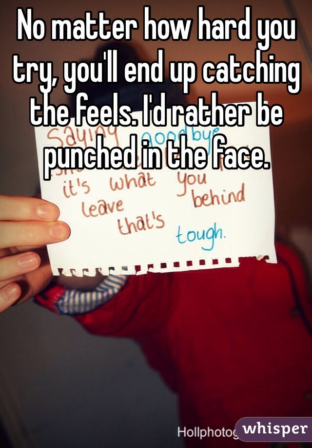 No matter how hard you try, you'll end up catching the feels. I'd rather be punched in the face.