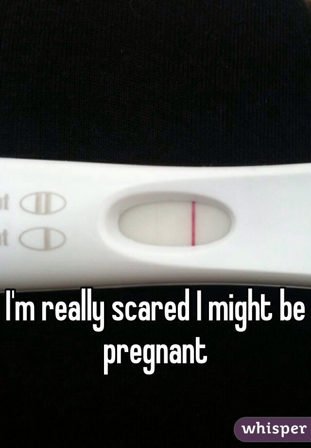 I'm really scared I might be pregnant