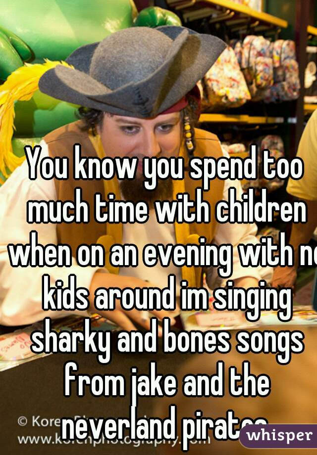 You know you spend too much time with children when on an evening with no kids around im singing sharky and bones songs from jake and the neverland pirates.