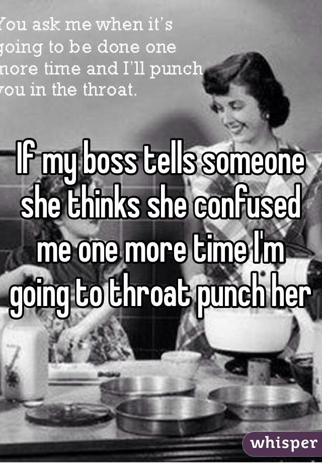 If my boss tells someone she thinks she confused me one more time I'm going to throat punch her