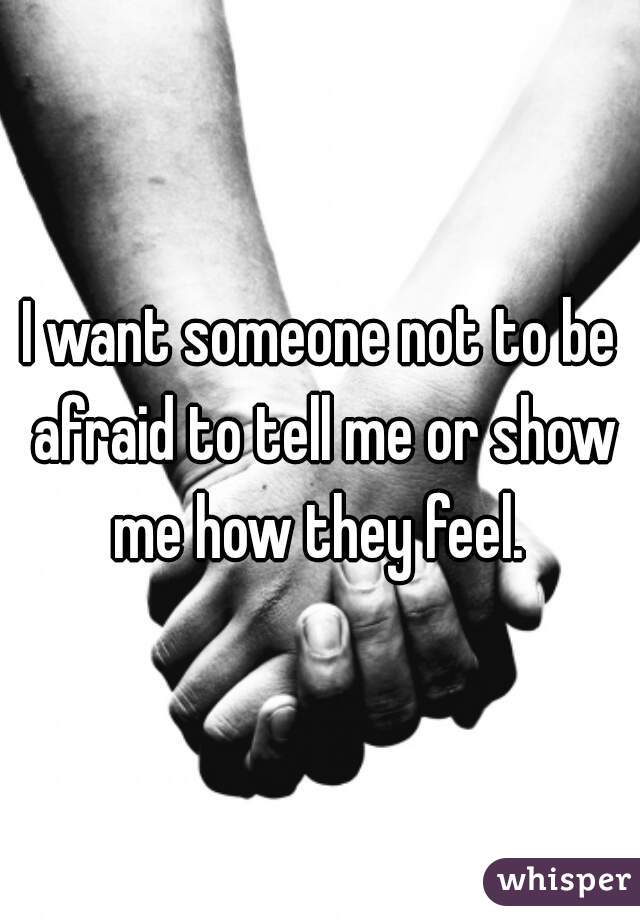 I want someone not to be afraid to tell me or show me how they feel.