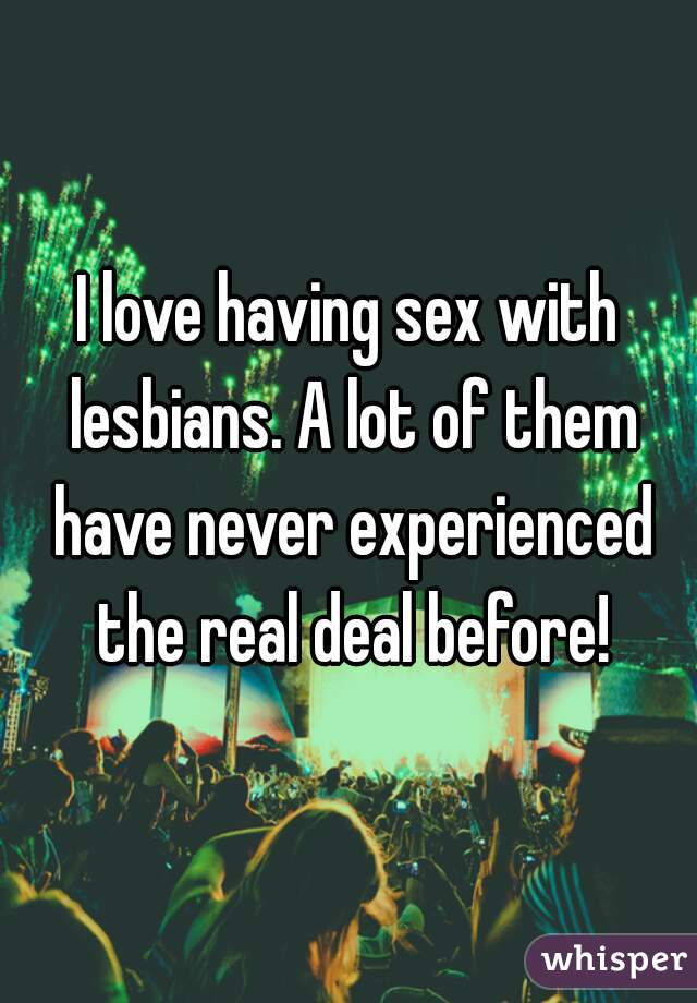 I love having sex with lesbians. A lot of them have never experienced the real deal before!