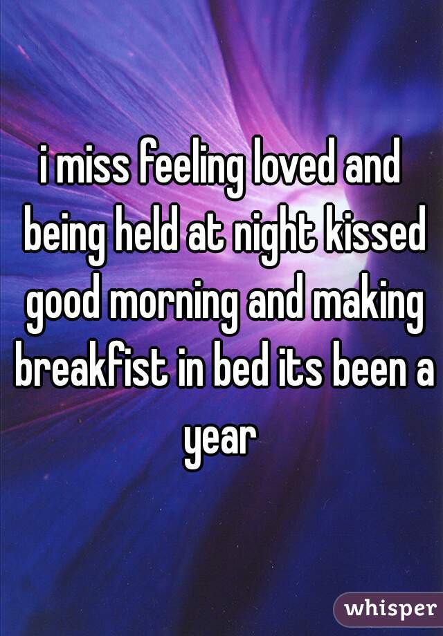 i miss feeling loved and being held at night kissed good morning and making breakfist in bed its been a year