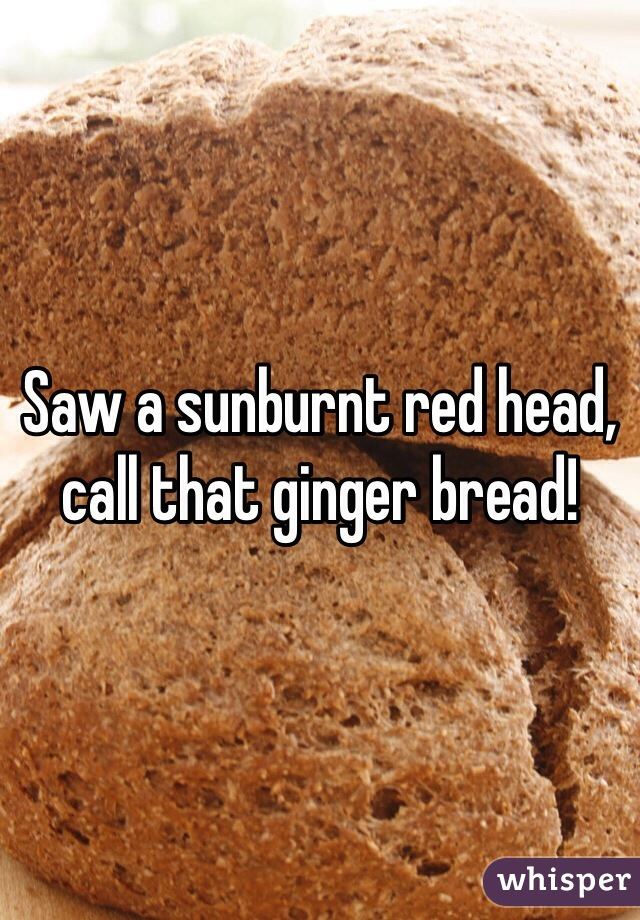 Saw a sunburnt red head, call that ginger bread!