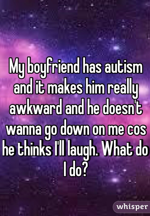 My boyfriend has autism and it makes him really awkward and he doesn't wanna go down on me cos he thinks I'll laugh. What do I do?