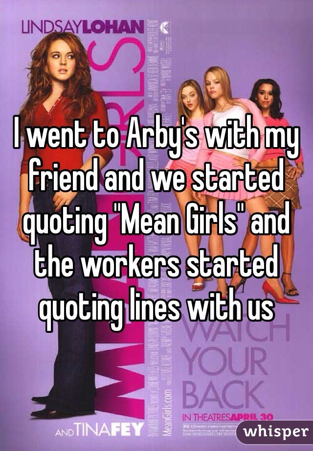 "I went to Arby's with my friend and we started quoting ""Mean Girls"" and the workers started quoting lines with us"
