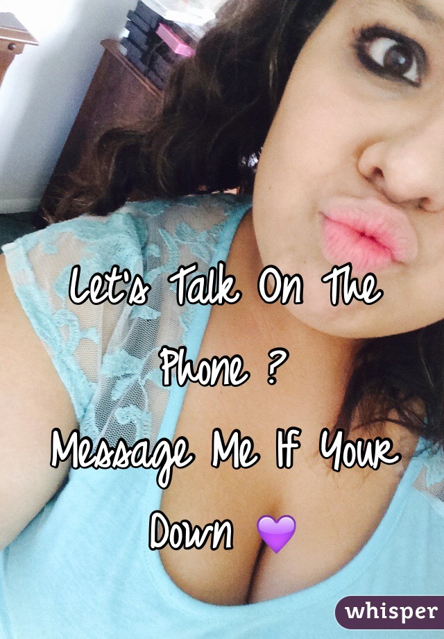 Let's Talk On The Phone ? Message Me If Your Down 💜
