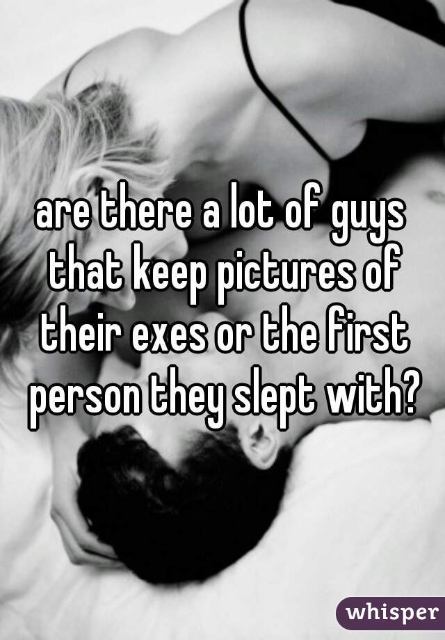 are there a lot of guys that keep pictures of their exes or the first person they slept with?
