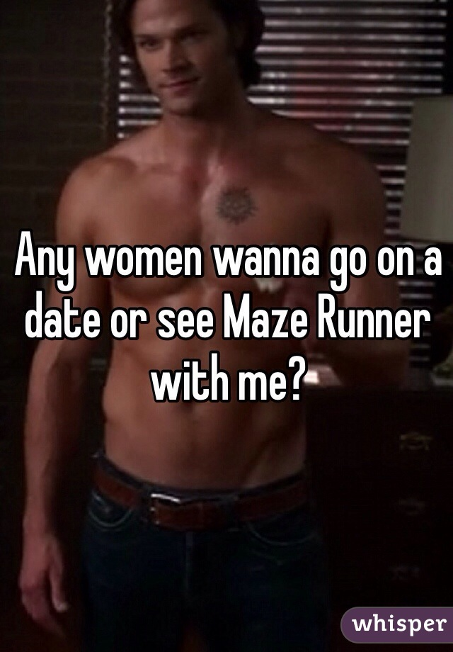 Any women wanna go on a date or see Maze Runner with me?