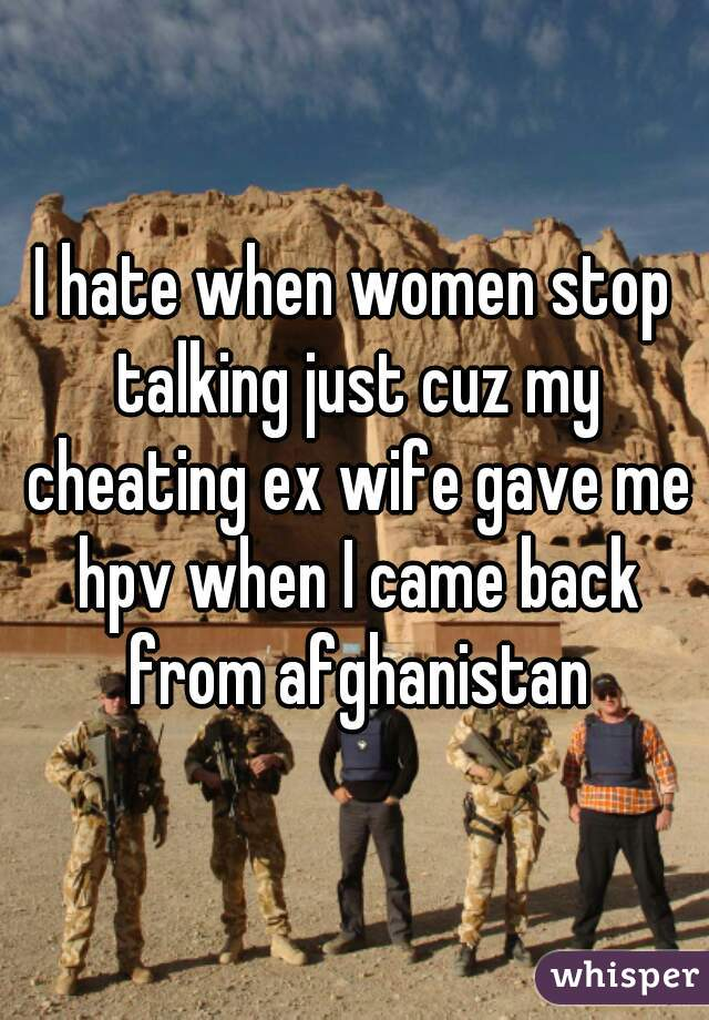 I hate when women stop talking just cuz my cheating ex wife gave me hpv when I came back from afghanistan