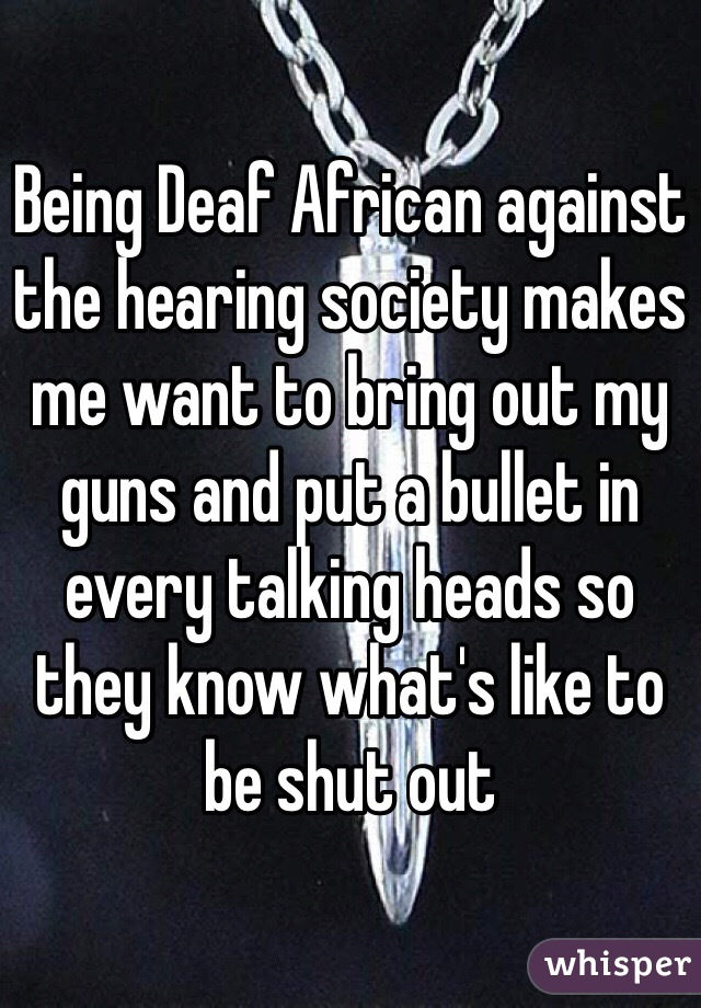 Being Deaf African against the hearing society makes me want to bring out my guns and put a bullet in every talking heads so they know what's like to be shut out
