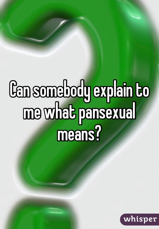 Can somebody explain to me what pansexual means?