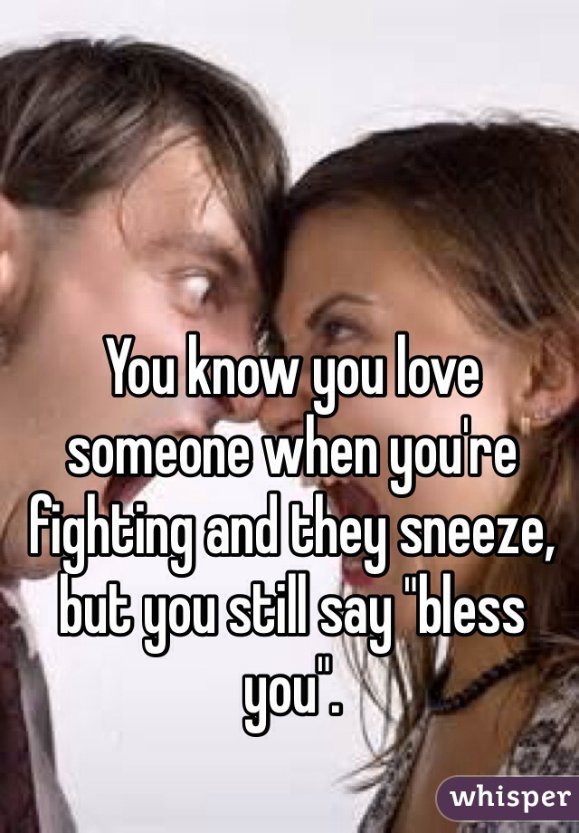 "You know you love someone when you're fighting and they sneeze, but you still say ""bless you""."