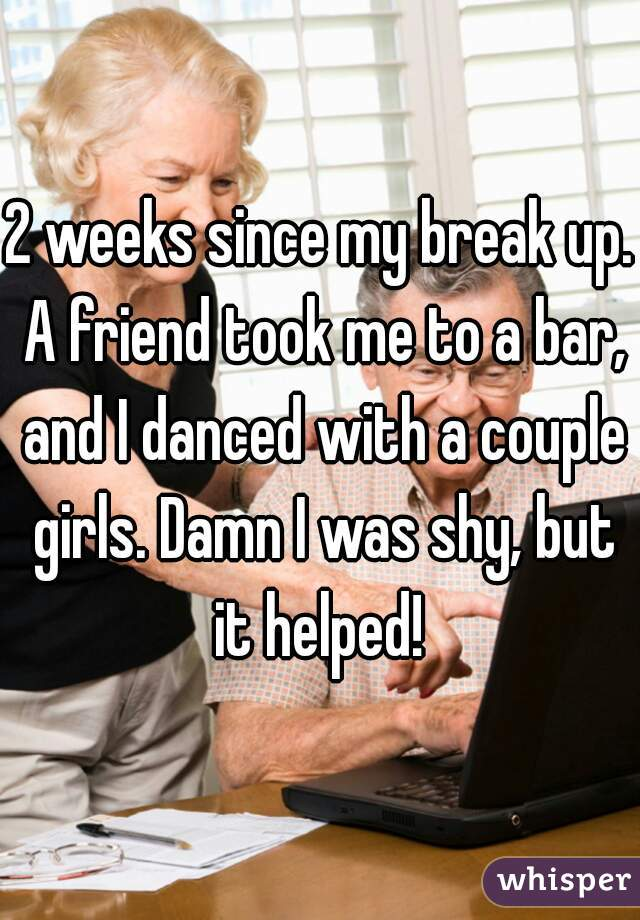 2 weeks since my break up. A friend took me to a bar, and I danced with a couple girls. Damn I was shy, but it helped!