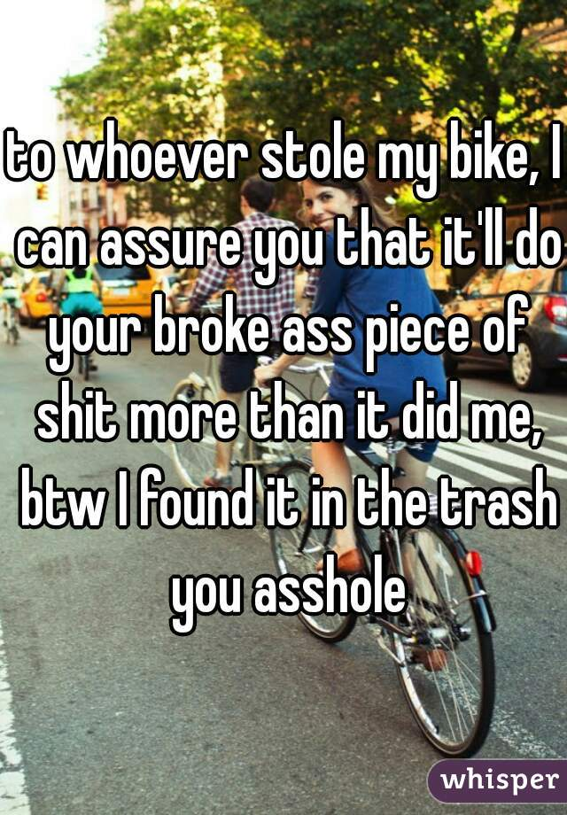 to whoever stole my bike, I can assure you that it'll do your broke ass piece of shit more than it did me, btw I found it in the trash you asshole