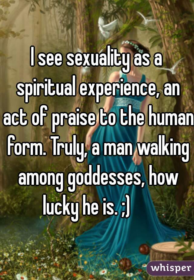 I see sexuality as a spiritual experience, an act of praise to the human form. Truly, a man walking among goddesses, how lucky he is. ;)