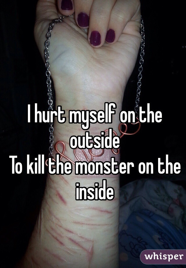 I hurt myself on the outside To kill the monster on the inside