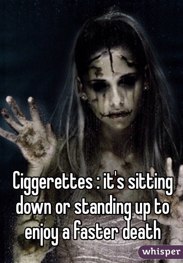 Ciggerettes : it's sitting down or standing up to enjoy a faster death