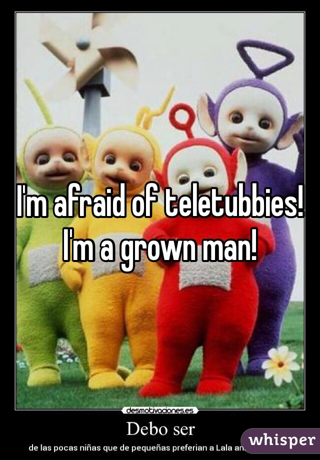 I'm afraid of teletubbies! I'm a grown man!