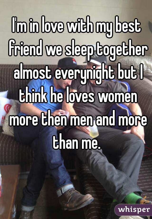 I'm in love with my best friend we sleep together almost everynight but I think he loves women more then men and more than me.