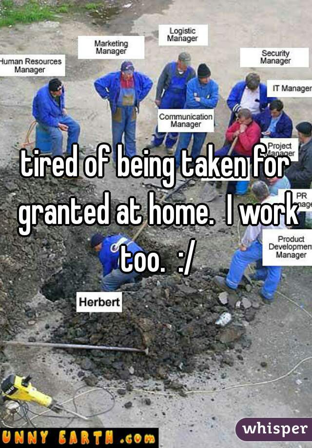 tired of being taken for granted at home.  I work too.  :/