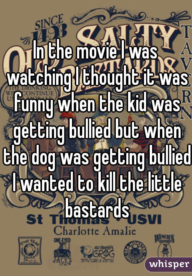 In the movie I was watching I thought it was funny when the kid was getting bullied but when the dog was getting bullied I wanted to kill the little bastards