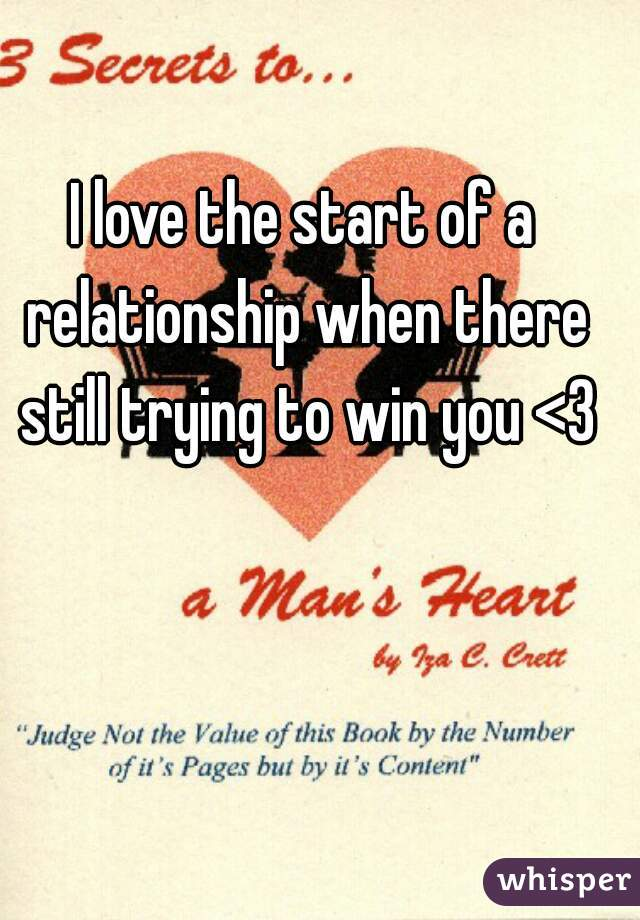 I love the start of a relationship when there still trying to win you <3