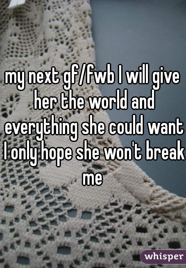 my next gf/fwb I will give her the world and everything she could want I only hope she won't break me