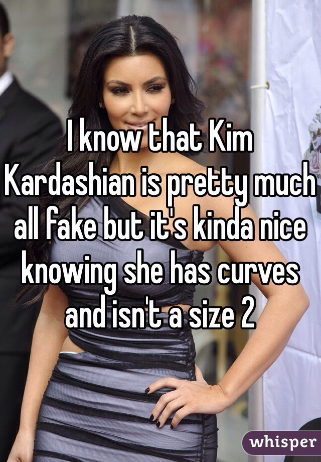 I know that Kim Kardashian is pretty much all fake but it's kinda nice knowing she has curves and isn't a size 2