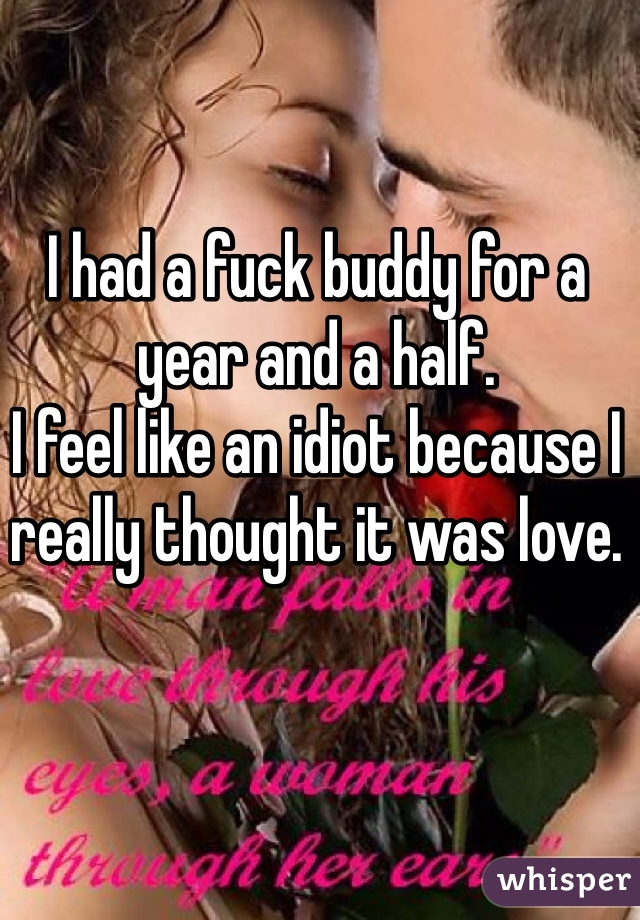 I had a fuck buddy for a year and a half. I feel like an idiot because I really thought it was love.