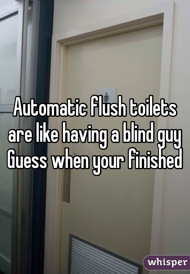Automatic flush toilets are like having a blind guy Guess when your finished