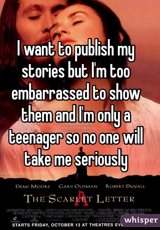 I want to publish my stories but I'm too embarrassed to show them and I'm only a teenager so no one will take me seriously